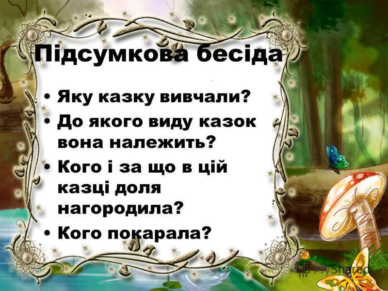 Підсумкова бесіда Яку казку вивчали? До якого виду казок вона належить? Кого і за що в цій казці доля нагородила? Кого покарала?