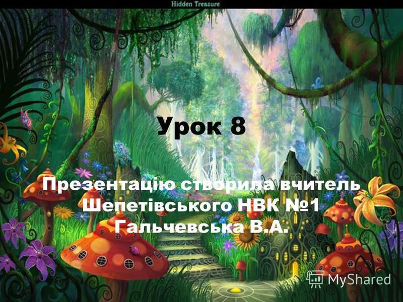 Урок 8 Презентацію створила вчитель Шепетівського НВК 1 Гальчевська В.А.