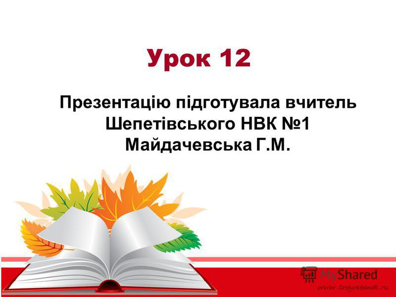Урок 12 Презентацію підготувала вчитель Шепетівського НВК 1 Майдачевська Г.М.