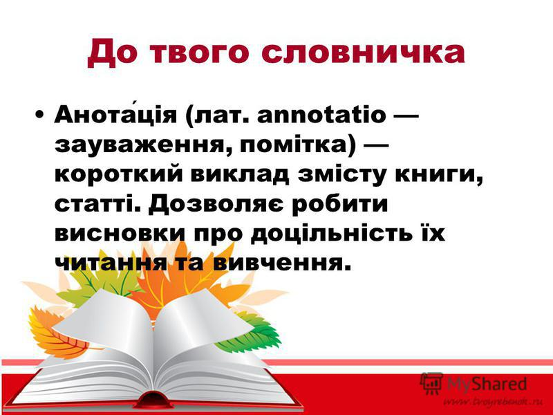 До твого словничка Анотація (лат. annotatio зауваження, помітка) короткий виклад змісту книги, статті. Дозволяє робити висновки про доцільність їх читання та вивчення.
