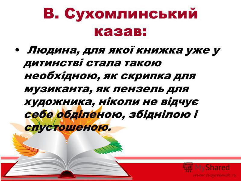 В. Сухомлинський казав: Людина, для якої книжка уже у дитинстві стала такою необхідною, як скрипка для музиканта, як пензель для художника, ніколи не відчує себе обділеною, збіднілою і спустошеною.