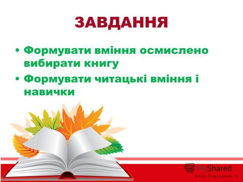 ЗАВДАННЯ Формувати вміння осмислено вибирати книгу Формувати читацькі вміння і навички