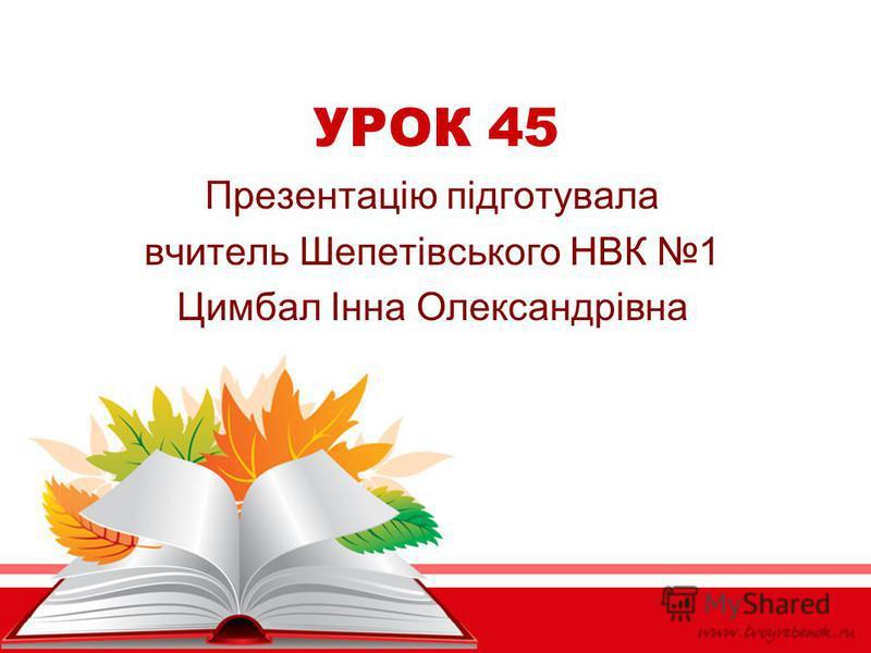 УРОК 45 Презентацію підготувала вчитель Шепетівського НВК 1 Цимбал Інна Олександрівна