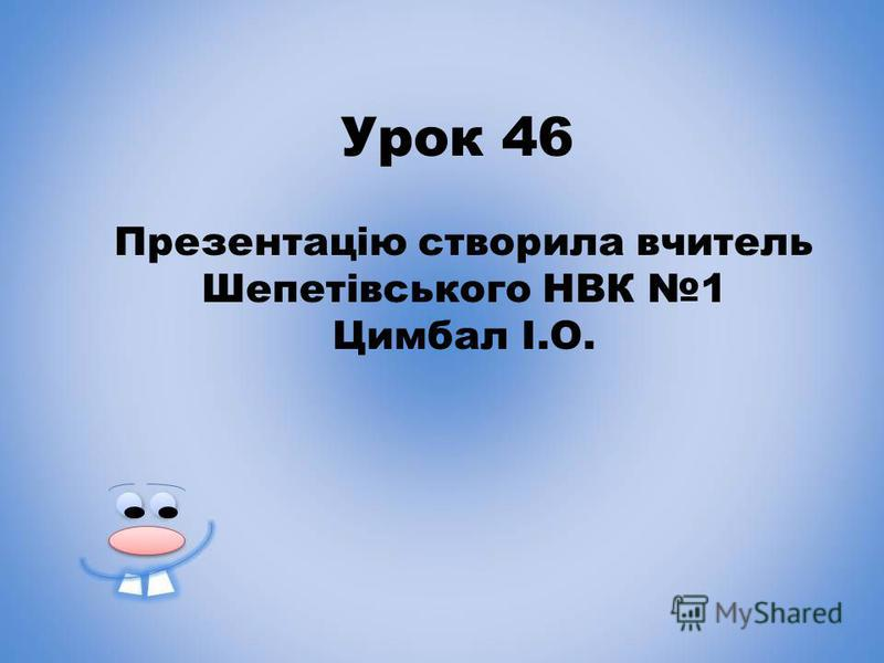 Урок 46 Презентацію створила вчитель Шепетівського НВК 1 Цимбал І.О.
