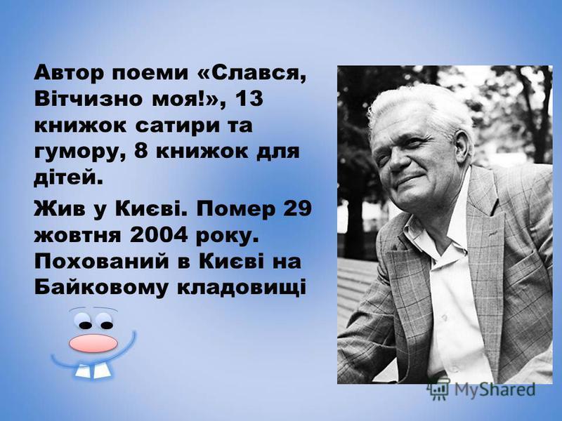 Автор поеми «Слався, Вітчизно моя!», 13 книжок сатири та гумору, 8 книжок для дітей. Жив у Києві. Помер 29 жовтня 2004 року. Похований в Києві на Байковому кладовищі