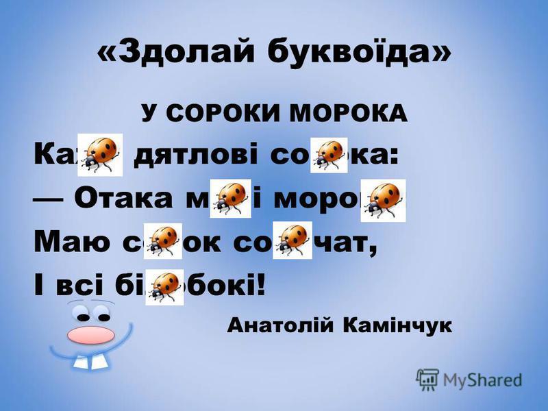 «Здолай буквоїда» У СОРОКИ МОРОКА Каже дятлові сорока: Отака мені морока: Маю сорок сорочат, І всі білобокі! Анатолій Камінчук