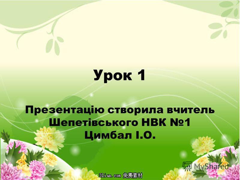 Урок 1 Презентацію створила вчитель Шепетівського НВК 1 Цимбал І.О.