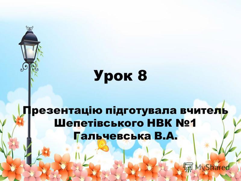 Урок 8 Презентацію підготувала вчитель Шепетівського НВК 1 Гальчевська В.А.