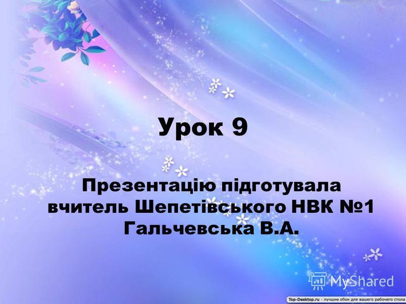 Урок 9 Презентацію підготувала вчитель Шепетівського НВК 1 Гальчевська В.А.