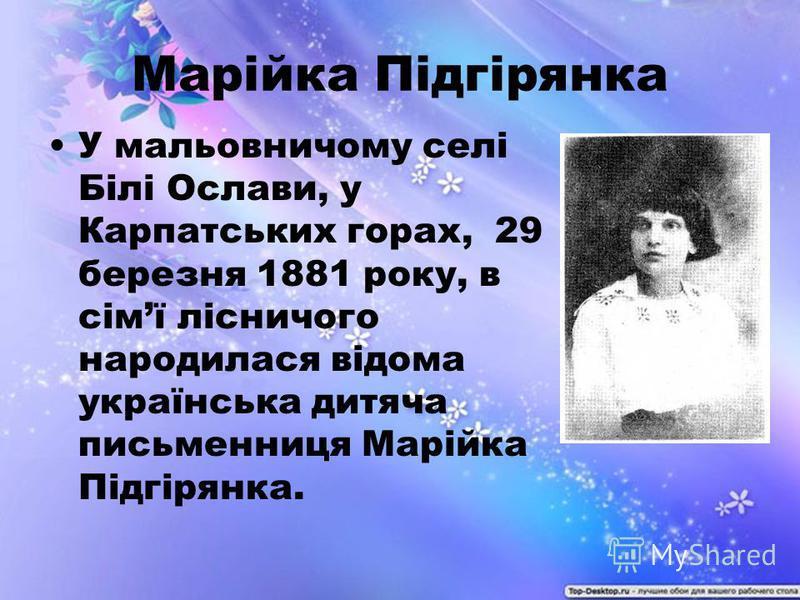Марійка Підгірянка У мальовничому селі Білі Ослави, у Карпатських горах, 29 березня 1881 року, в сімї лісничого народилася відома українська дитяча письменниця Марійка Підгірянка.