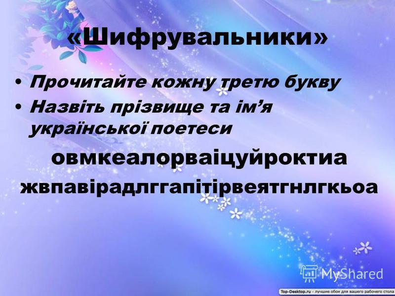 «Шифрувальники» Прочитайте кожну третю букву Назвіть прізвище та імя української поетеси овмкеалорваіцуйроктиа жвпавірадлггапітірвеятгнлгкьоа