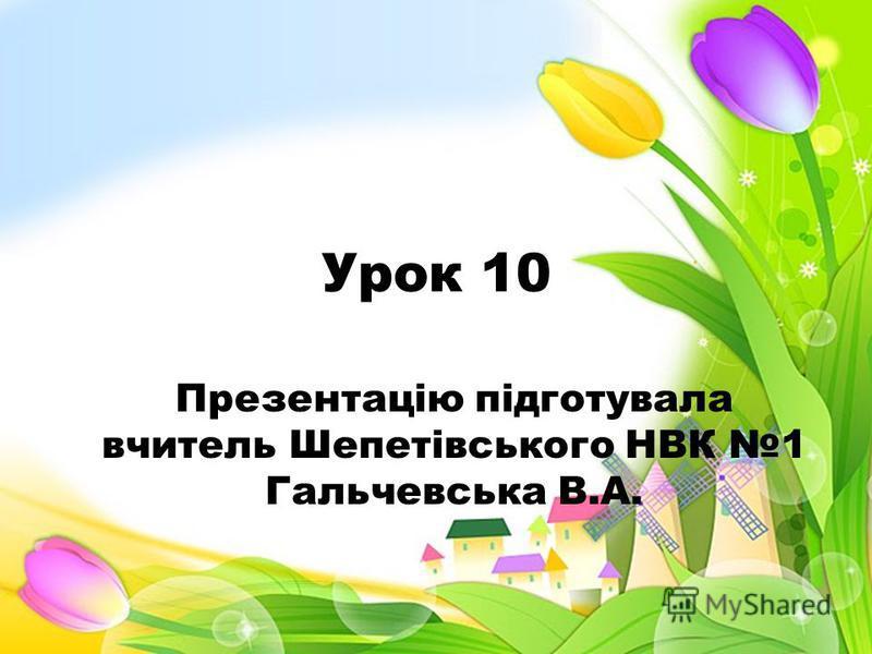 Урок 10 Презентацію підготувала вчитель Шепетівського НВК 1 Гальчевська В.А.