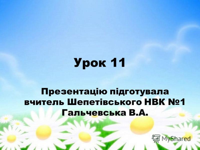 Урок 11 Презентацію підготувала вчитель Шепетівського НВК 1 Гальчевська В.А.