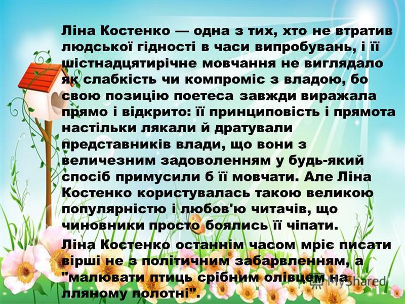 Ліна Костенко одна з тих, хто не втратив людської гідності в часи випробувань, і її шістнадцятирічне мовчання не виглядало як слабкість чи компроміс з владою, бо свою позицію поетеса завжди виражала прямо і відкрито: її принциповість і прямота настіл