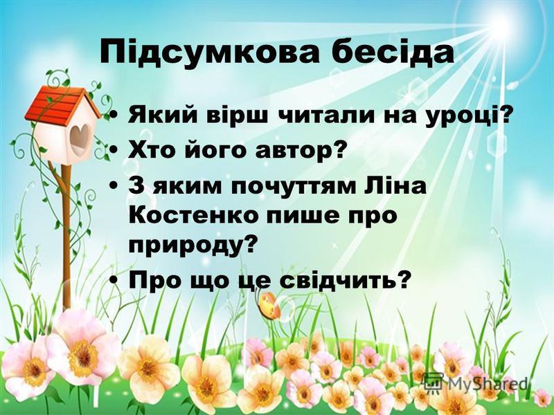 Підсумкова бесіда Який вірш читали на уроці? Хто його автор? З яким почуттям Ліна Костенко пише про природу? Про що це свідчить?