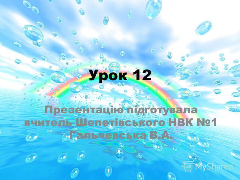 Урок 12 Презентацію підготувала вчитель Шепетівського НВК 1 Гальчевська В.А.
