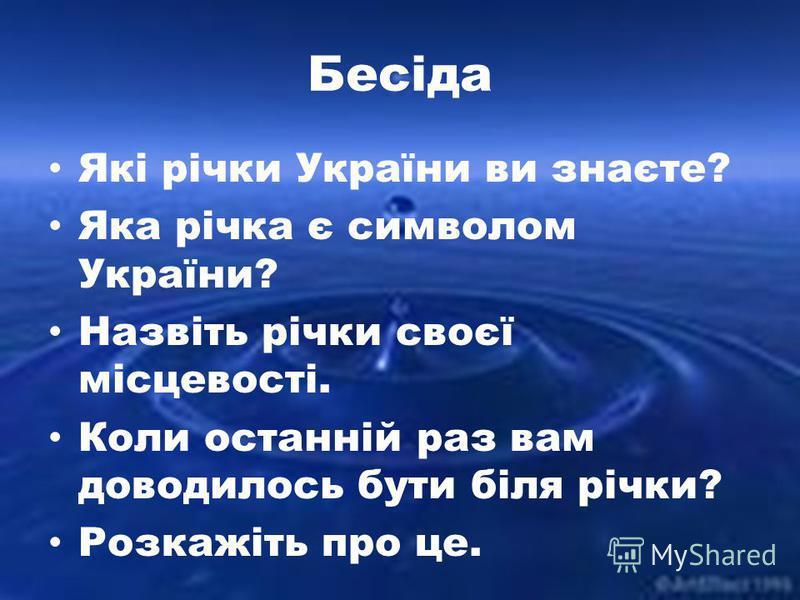 Бесіда Які річки України ви знаєте? Яка річка є символом України? Назвіть річки своєї місцевості. Коли останній раз вам доводилось бути біля річки? Розкажіть про це.