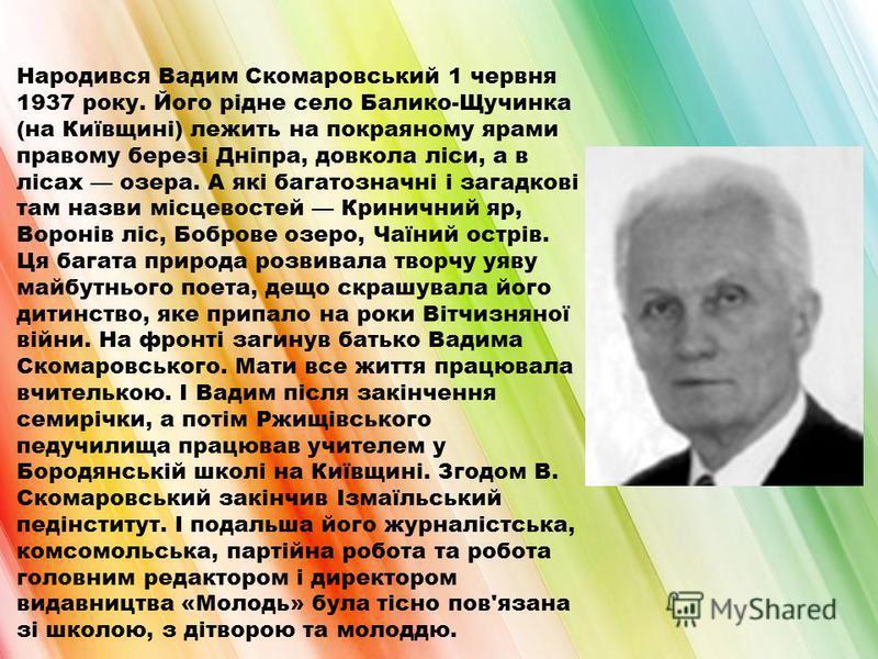 Народився Вадим Скомаровський 1 червня 1937 року. Його рідне село Балико-Щучинка (на Київщині) лежить на покраяному ярами правому березі Дніпра, довкола ліси, а в лісах озера. А які багатозначні і загадкові там назви місцевостей Криничний яр, Воронів