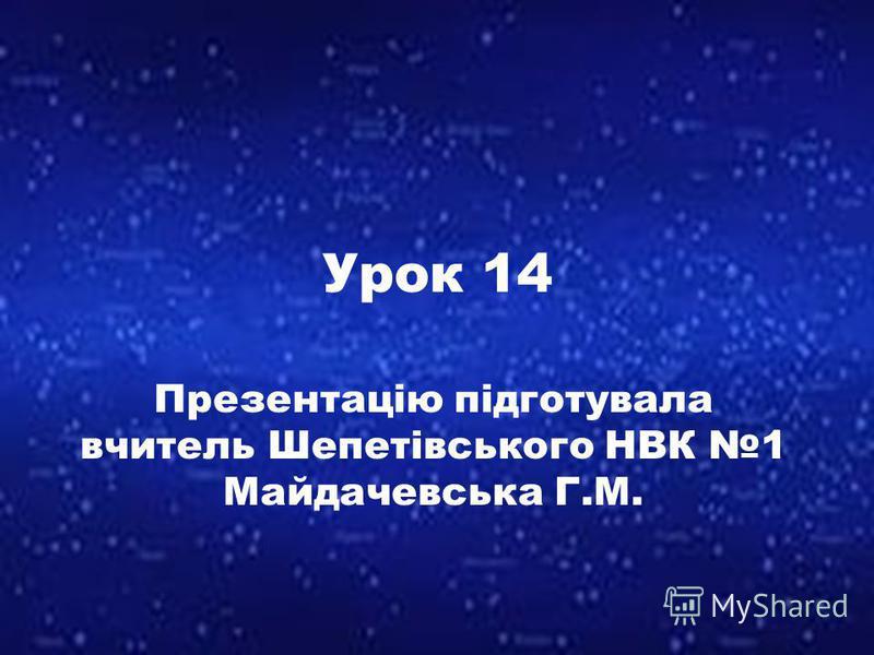 Урок 14 Презентацію підготувала вчитель Шепетівського НВК 1 Майдачевська Г.М.