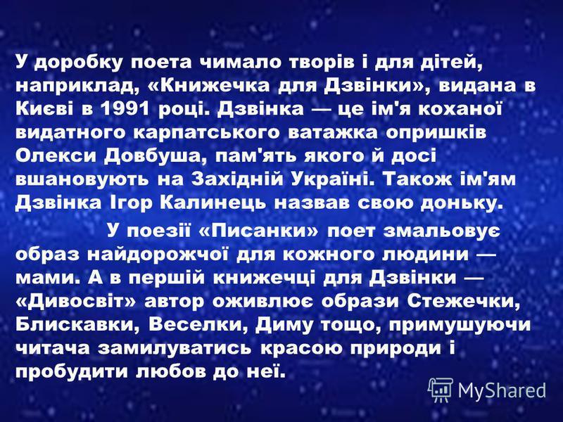 У доробку поета чимало творів і для дітей, наприклад, «Книжечка для Дзвінки», видана в Києві в 1991 році. Дзвінка це ім'я коханої видатного карпатського ватажка опришків Олекси Довбуша, пам'ять якого й досі вшановують на Західній Україні. Також ім'ям