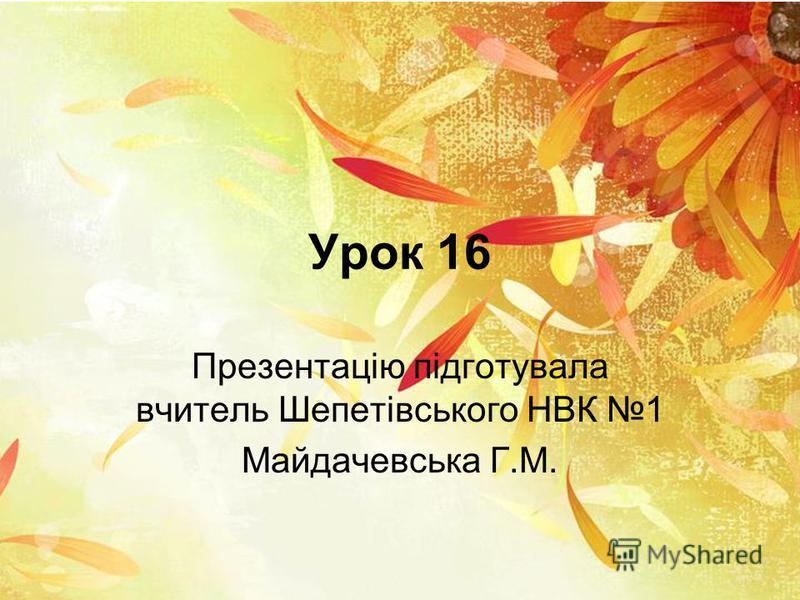 Урок 16 Презентацію підготувала вчитель Шепетівського НВК 1 Майдачевська Г.М.