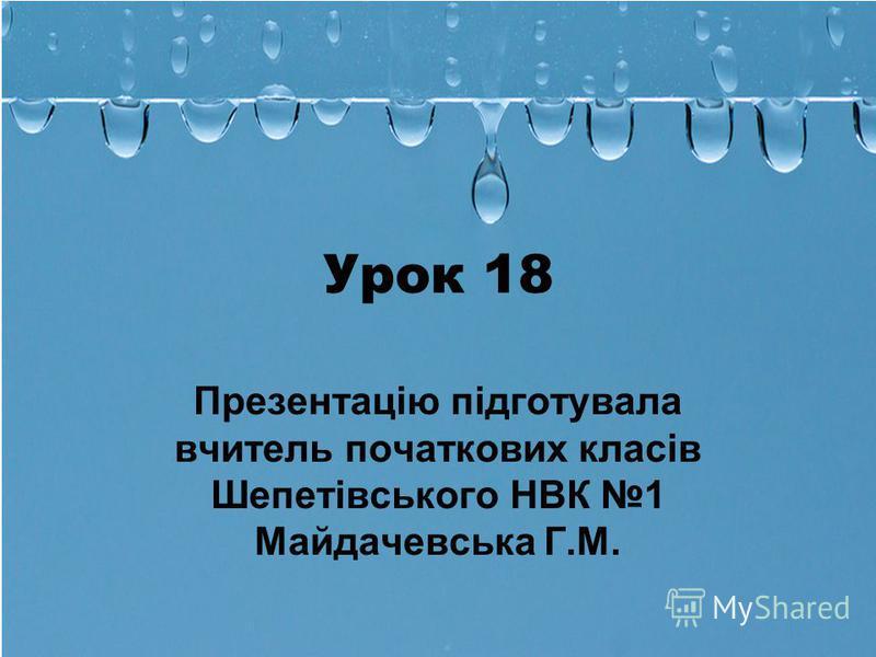 Урок 18 Презентацію підготувала вчитель початкових класів Шепетівського НВК 1 Майдачевська Г.М.