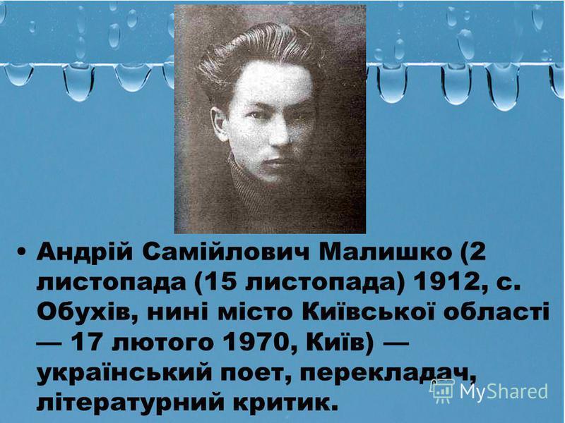 Андрій Самійлович Малишко (2 листопада (15 листопада) 1912, с. Обухів, нині місто Київської області 17 лютого 1970, Київ) український поет, перекладач, літературний критик.
