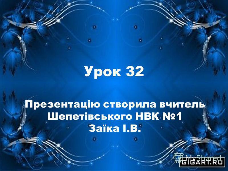 Урок 32 Презентацію створила вчитель Шепетівського НВК 1 Заїка І.В.