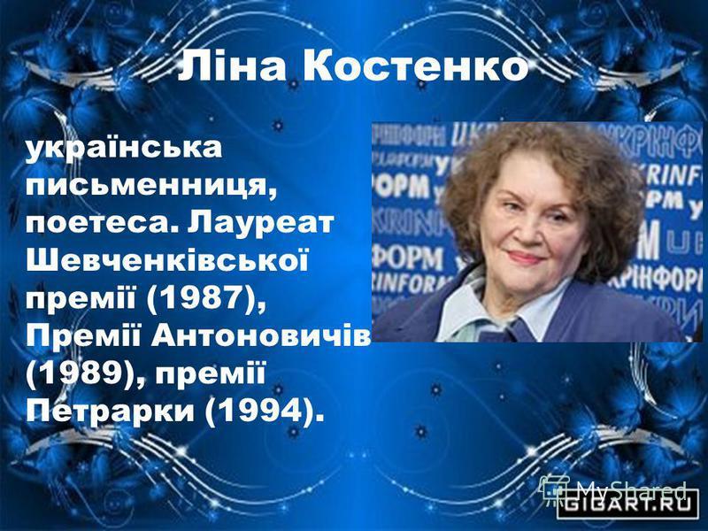 Ліна Костенко українська письменниця, поетеса. Лауреат Шевченківської премії (1987), Премії Антоновичів (1989), премії Петрарки (1994).