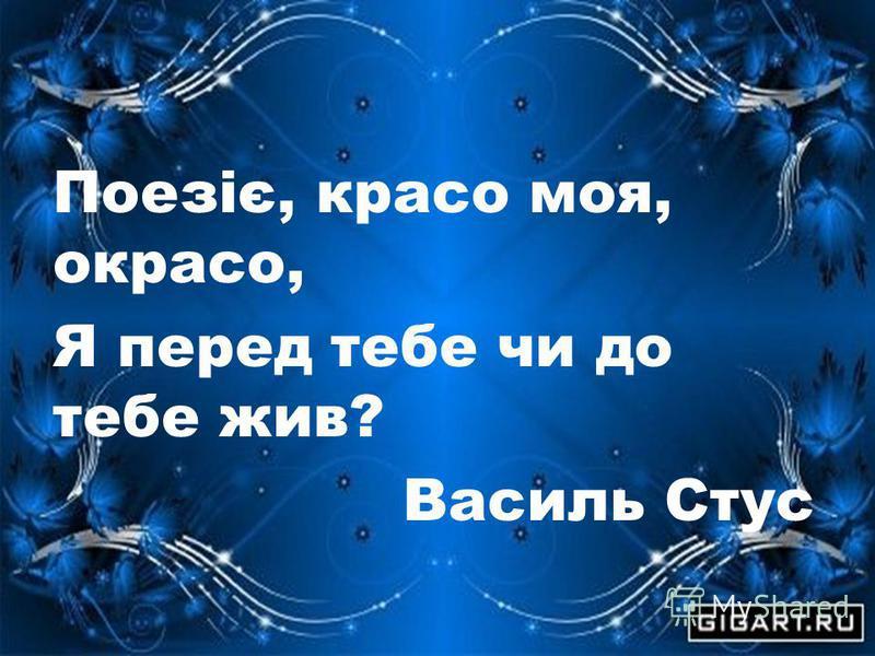 Поезіє, красо моя, окрасо, Я перед тебе чи до тебе жив? Василь Стус