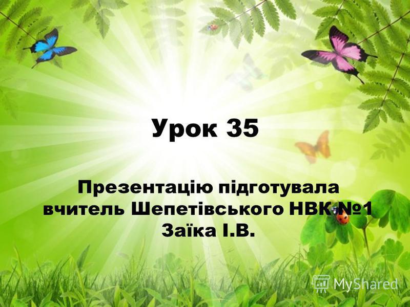 Урок 35 Презентацію підготувала вчитель Шепетівського НВК 1 Заїка І.В.