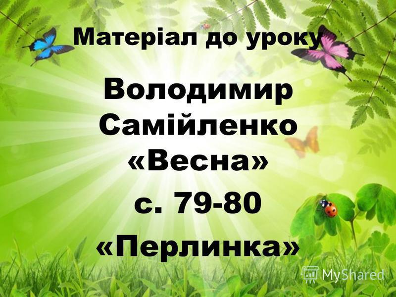 Матеріал до уроку Володимир Самійленко «Весна» с. 79-80 «Перлинка»