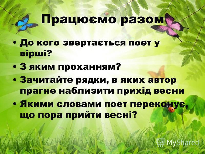 Працюємо разом До кого звертається поет у вірші? З яким проханням? Зачитайте рядки, в яких автор прагне наблизити прихід весни Якими словами поет переконує, що пора прийти весні?