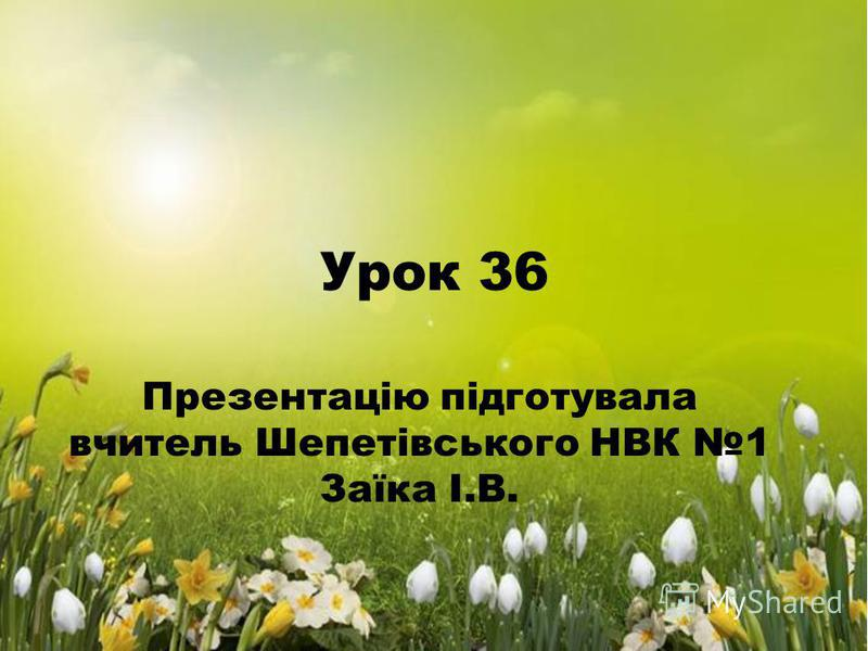 Урок 36 Презентацію підготувала вчитель Шепетівського НВК 1 Заїка І.В.