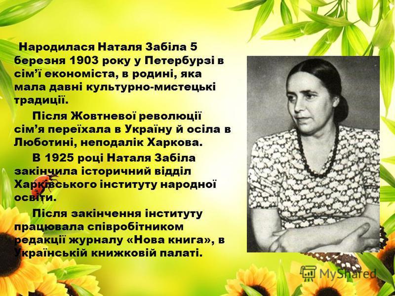 Народилася Наталя Забіла 5 березня 1903 року у Петербурзі в сімї економіста, в родині, яка мала давні культурно-мистецькі традиції. Після Жовтневої революції сімя переїхала в Україну й осіла в Люботині, неподалік Харкова. В 1925 році Наталя Забіла за