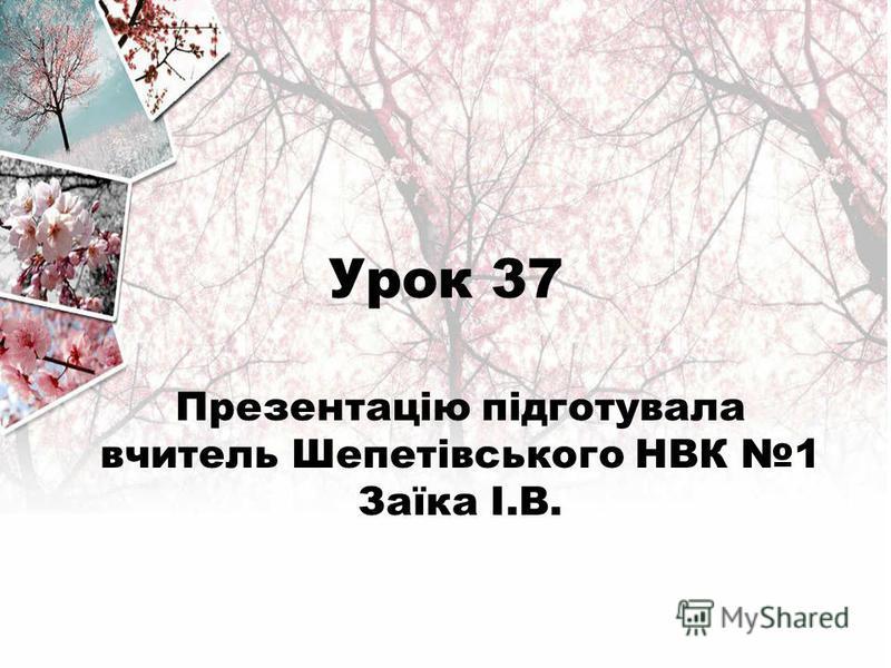 Урок 37 Презентацію підготувала вчитель Шепетівського НВК 1 Заїка І.В.