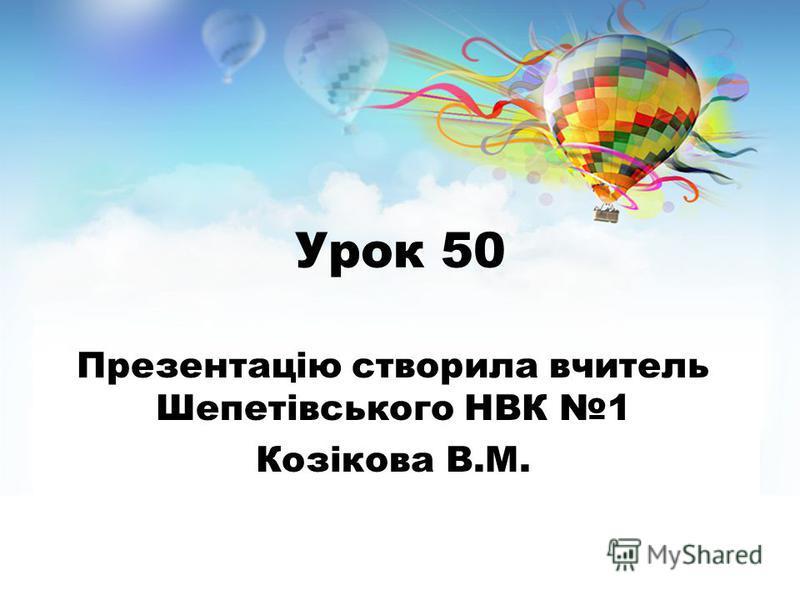 Урок 50 Презентацію створила вчитель Шепетівського НВК 1 Козікова В.М.