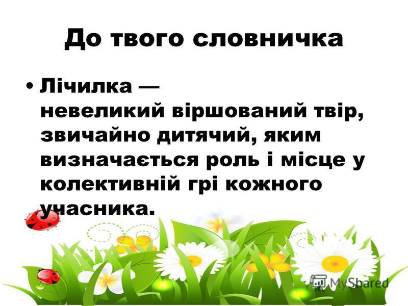 До твого словничка Лічилка невеликий віршований твір, звичайно дитячий, яким визначається роль і місце у колективній грі кожного учасника.