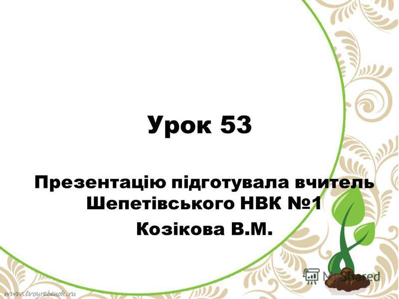 Урок 53 Презентацію підготувала вчитель Шепетівського НВК 1 Козікова В.М.