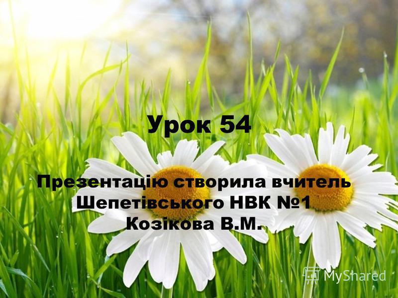 Урок 54 Презентацію створила вчитель Шепетівського НВК 1 Козікова В.М.