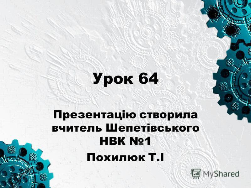 Урок 64 Презентацію створила вчитель Шепетівського НВК 1 Похилюк Т.І