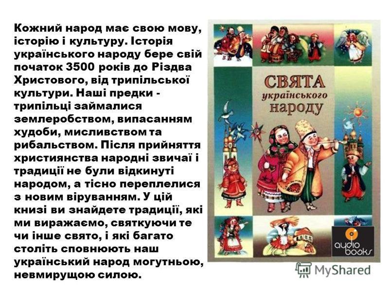 Кожний народ має свою мову, історію і культуру. Історія українського народу бере свій початок 3500 років до Різдва Христового, від трипільської культури. Наші предки - трипільці займалися землеробством, випасанням худоби, мисливством та рибальством.