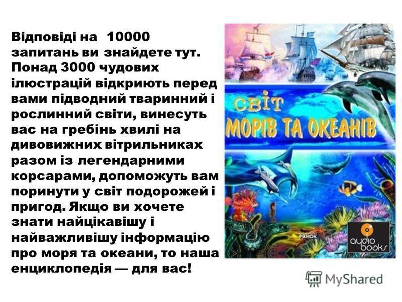 Відповіді на 10000 запитань ви знайдете тут. Понад 3000 чудових ілюстрацій відкриють перед вами підводний тваринний і рослинний світи, винесуть вас на гребінь хвилі на дивовижних вітрильниках разом із легендарними корсарами, допоможуть вам поринути у