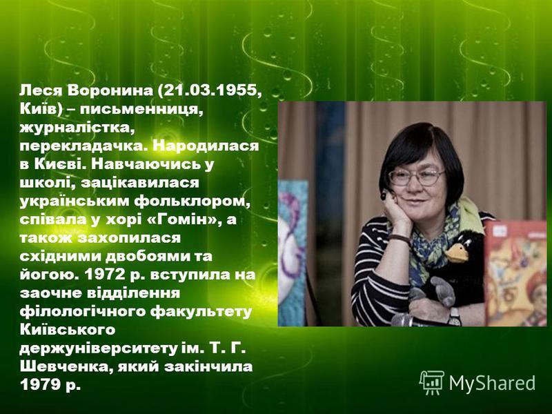 Леся Воронина (21.03.1955, Київ) – письменниця, журналістка, перекладачка. Народилася в Києві. Навчаючись у школі, зацікавилася українським фольклором, співала у хорі «Гомін», а також захопилася східними двобоями та йогою. 1972 р. вступила на заочне