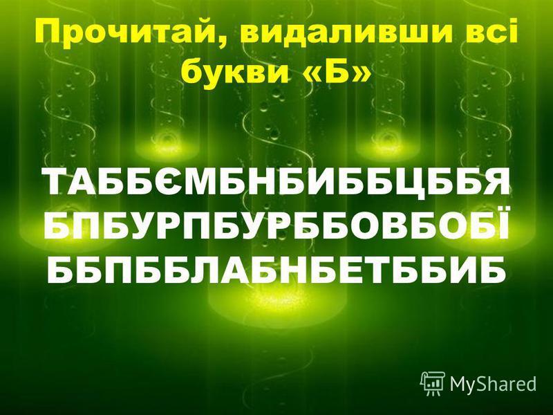 Прочитай, видаливши всі букви «Б» ТАББЄМБНБИББЦББЯ БПБУРПБУРББОВБОБЇ ББПББЛАБНБЕТББИБ