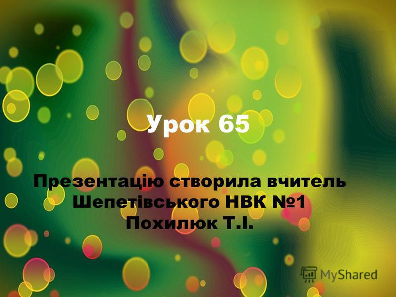 Урок 65 Презентацію створила вчитель Шепетівського НВК 1 Похилюк Т.І.