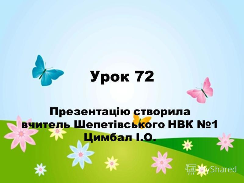 Урок 72 Презентацію створила вчитель Шепетівського НВК 1 Цимбал І.О.