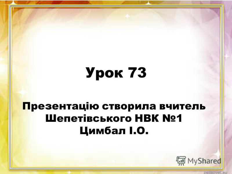 Урок 73 Презентацію створила вчитель Шепетівського НВК 1 Цимбал І.О.