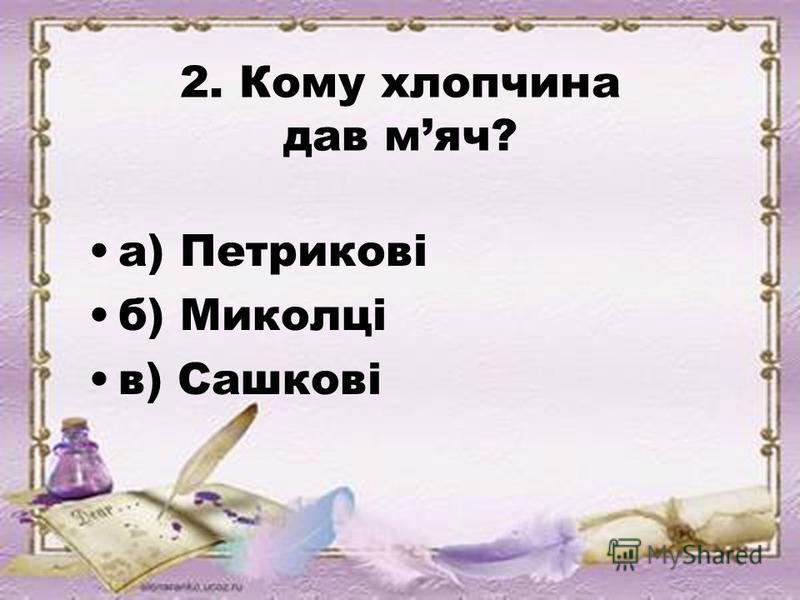 2. Кому хлопчина дав мяч? а) Петрикові б) Миколці в) Сашкові