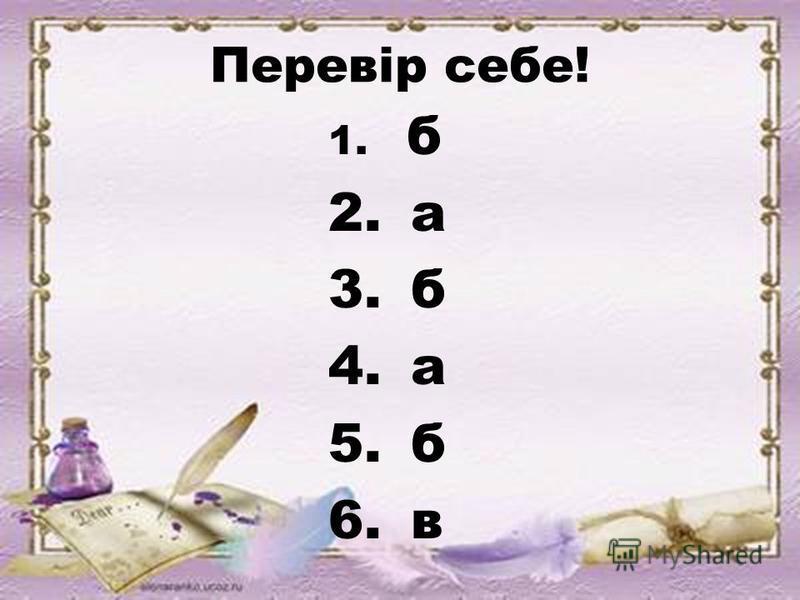 Перевір себе! 1. б 2. а 3. б 4. а 5. б 6. в
